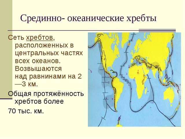 Срединно- океанические хребты Сетьхребтов, расположенных в центральных частя...