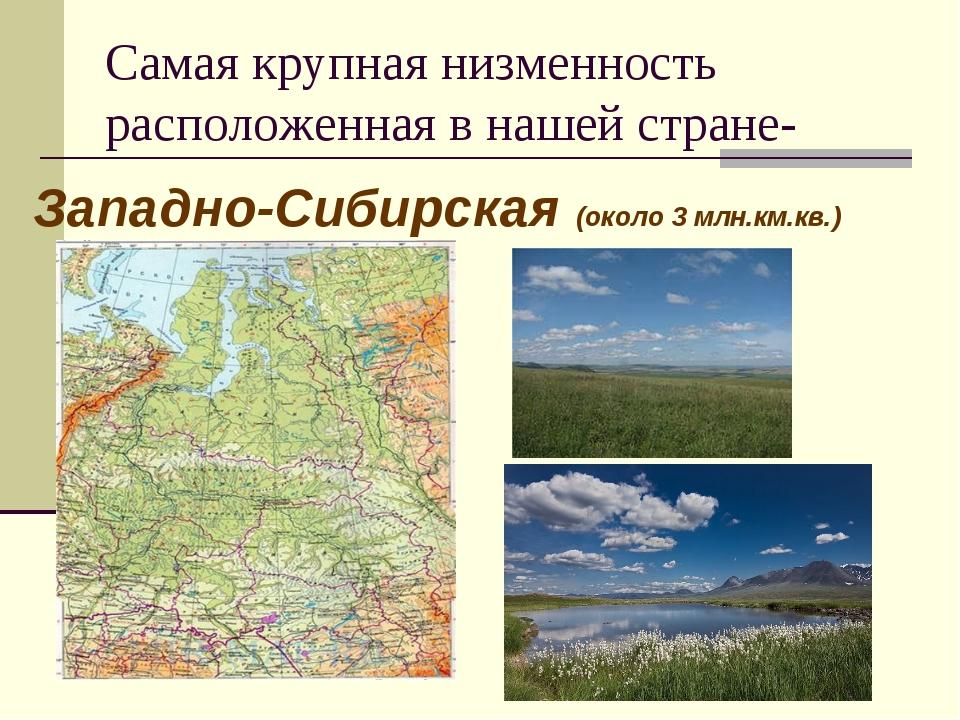 Самая крупная низменность расположенная в нашей стране- Западно-Сибирская (ок...