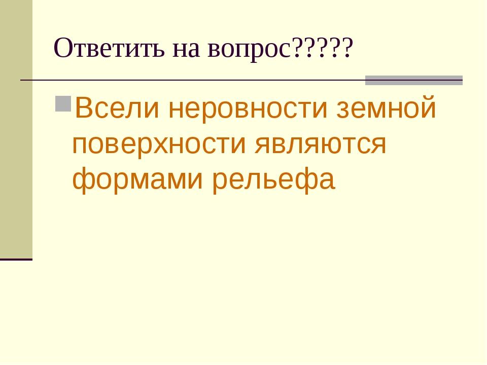 Ответить на вопрос????? Всели неровности земной поверхности являются формами...