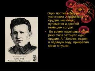 Один против врага он уничтожил 2 вражеских орудия, несколько пулемётов и дес