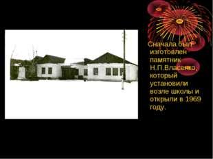 Сначала был изготовлен памятник Н.П.Власенко, который установили возле школы