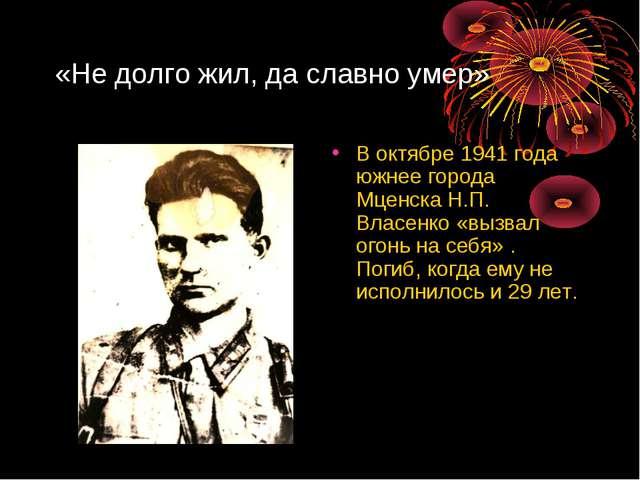 «Не долго жил, да славно умер» В октябре 1941 года южнее города Мценска Н.П....