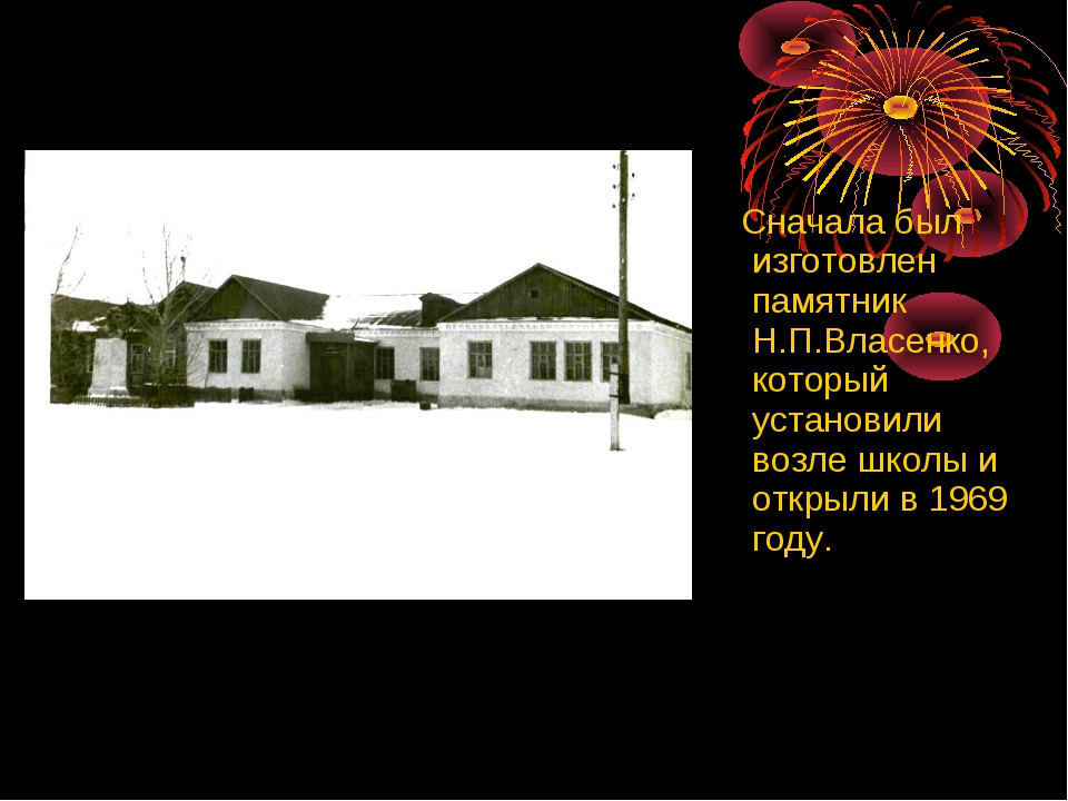 Сначала был изготовлен памятник Н.П.Власенко, который установили возле школы...