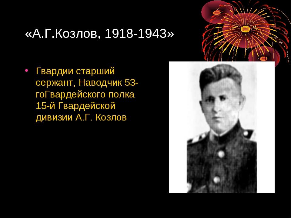 «А.Г.Козлов, 1918-1943» Гвардии старший сержант, Наводчик 53-гоГвардейского п...