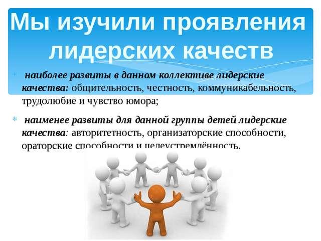 наиболее развиты в данном коллективе лидерские качества: общительность, чест...