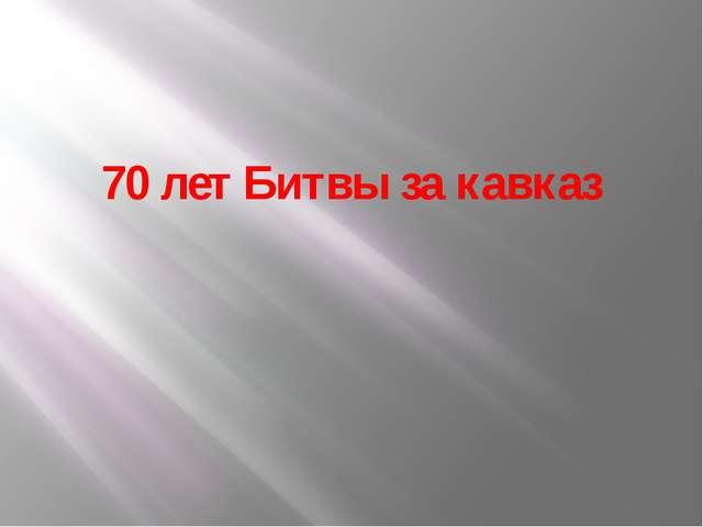 70 лет Битвы за кавказ
