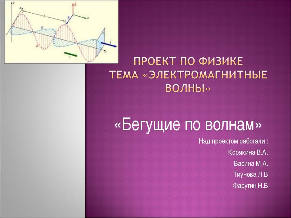 «Бегущие по волнам» Над проектом работали : Корякина В.А. Васина М.А. Тиунова...