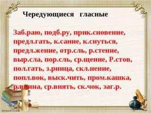 Чередующиеся гласные Заб.раю, подб.ру, прик.сновение, предл.гать, к.сание, к
