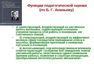 Функции педагогической оценки (по Б. Г. Ананьеву) а) ориентирующей, воздейств