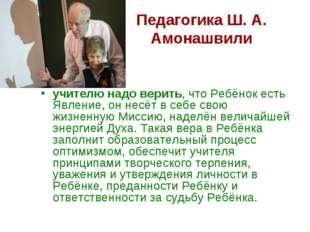 Педагогика Ш. А. Амонашвили учителю надо верить, что Ребёнок есть Явление, он