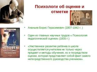 Психологи об оценке и отметке Ананьев Борис Герасимович (1907-1942 г. ) Один