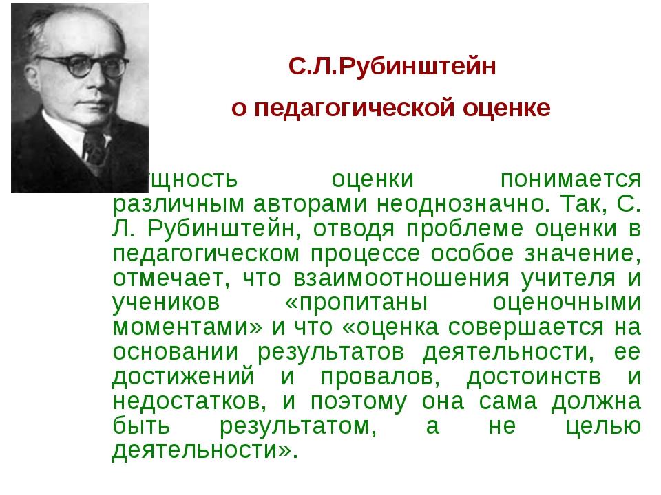С.Л.Рубинштейн о педагогической оценке Сущность оценки понимается различным...