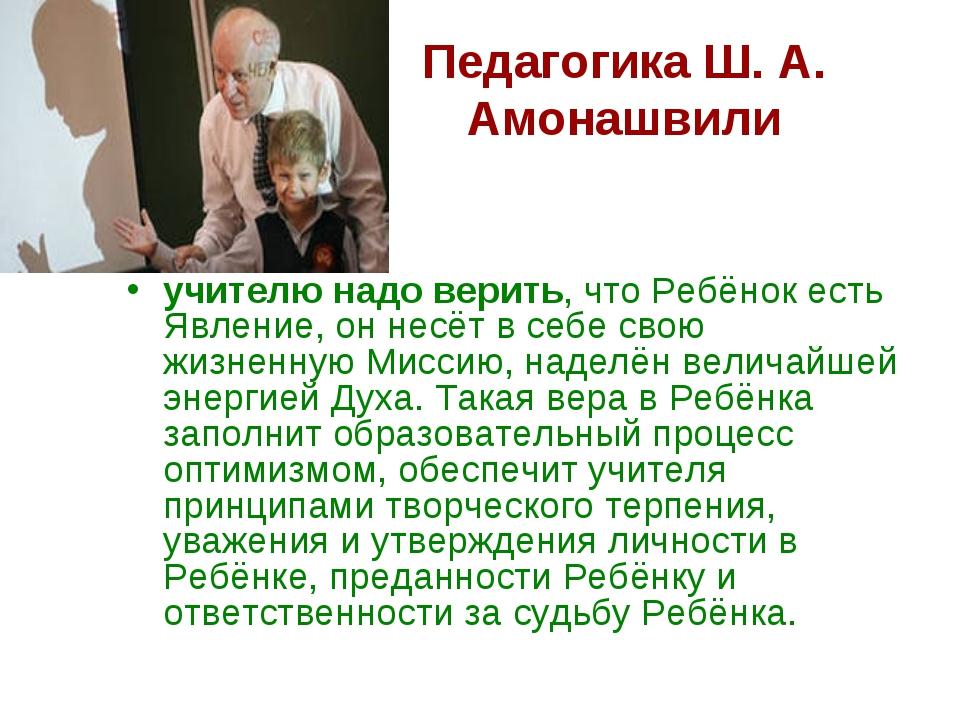 Педагогика Ш. А. Амонашвили учителю надо верить, что Ребёнок есть Явление, он...