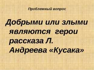 Проблемный вопрос Добрыми или злыми являются герои рассказа Л. Андреева «Куса