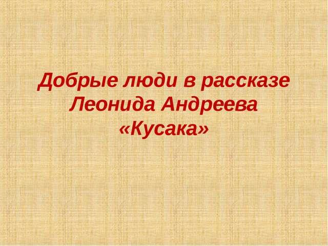 Добрые люди в рассказе Леонида Андреева «Кусака»