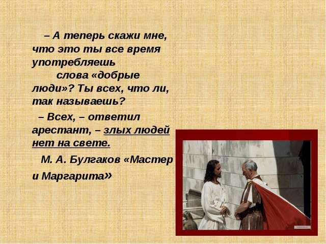 – А теперь скажи мне, что это ты все время употребляешь слова «добрые люди»?...