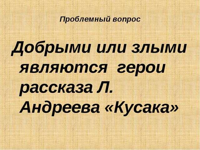 Проблемный вопрос Добрыми или злыми являются герои рассказа Л. Андреева «Куса...
