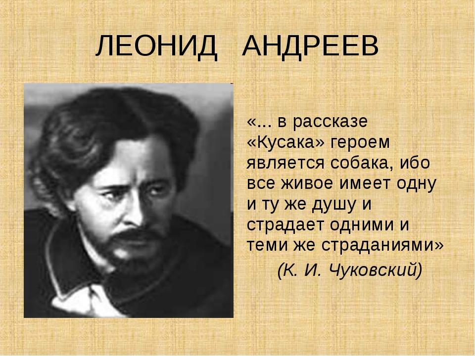 ЛЕОНИД АНДРЕЕВ «... в рассказе «Кусака» героем является собака, ибо все живое...