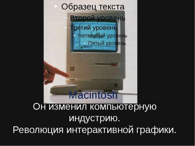 Он изменил компьютерную индустрию. Революция интерактивной графики. Macintosh