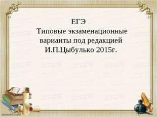ЕГЭ Типовые экзаменационные варианты под редакцией И.П.Цыбулько 2015г.