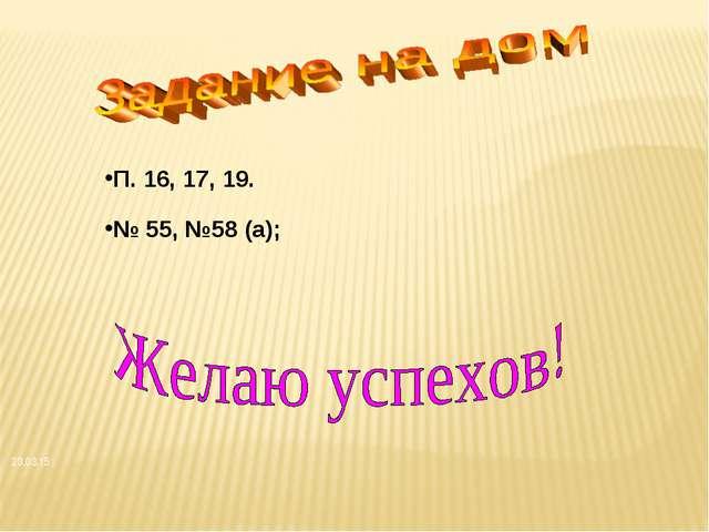 № 55, №58 (а); П. 16, 17, 19. *