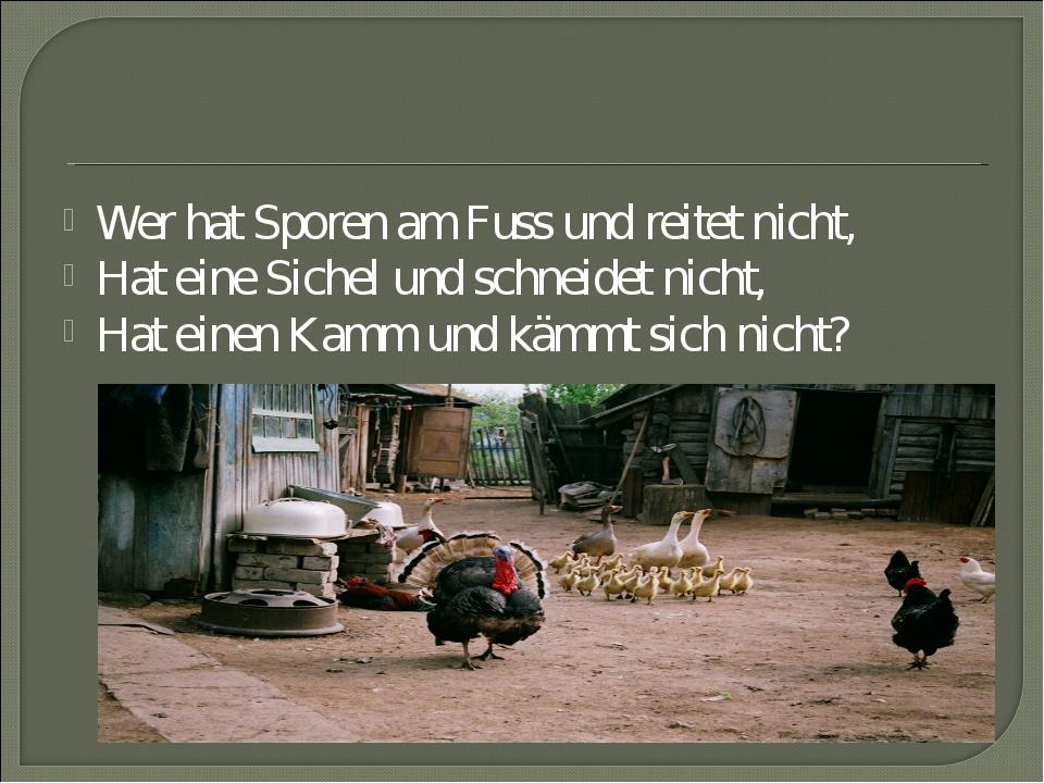 Wer hat Sporen am Fuss und reitet nicht, Hat eine Sichel und schneidet nicht,...