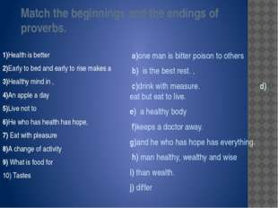 Match the beginnings and the endings of proverbs. 1)Health is better 2)Early