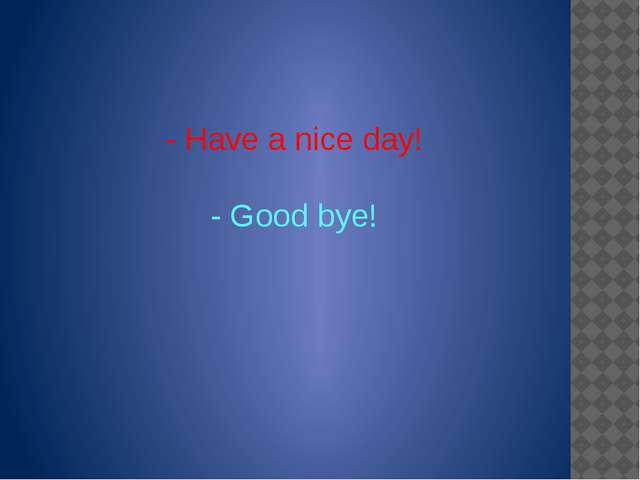 - Have a nice day! - Good bye!