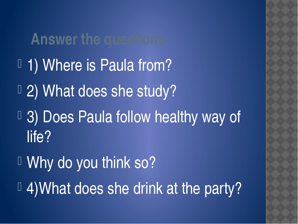 Answer the questions: 1) Where is Paula from? 2) What does she study? 3) Doe...