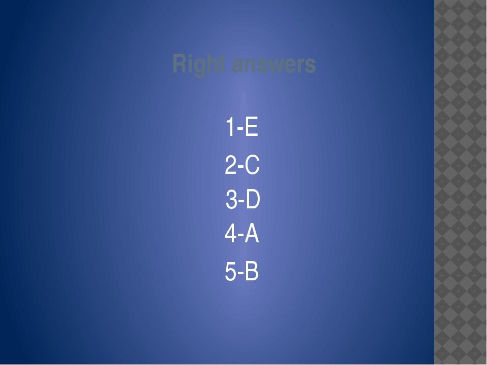 Right answers 1-E 2-C 3-D 4-A 5-B