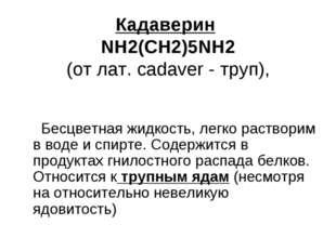 Кадаверин NH2(CH2)5NH2 (от лат. cadaver - труп), Бесцветная жидкость, легко р