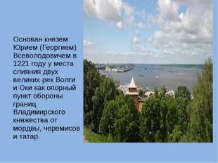 Основан князем Юрием (Георгием) Всеволодовичем в 1221 году у места слияния дв