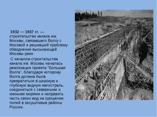 1932 — 1937 гг. — строительство канала им. Москвы, связавшего Волгу с Москв