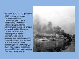 25 июля 1942 г. — 2 февраля 1943 г. — на волжских берегах в районе Сталинград