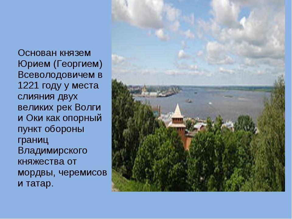 Основан князем Юрием (Георгием) Всеволодовичем в 1221 году у места слияния дв...