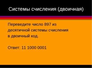 Системы счисления (двоичная) Переведите число 897 из десятичной системы счисл