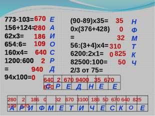 773-103= 156+124= 62х3= 654:6= 160х4= 1200:600= 94х100= (90-89)х35= 0х(376+42
