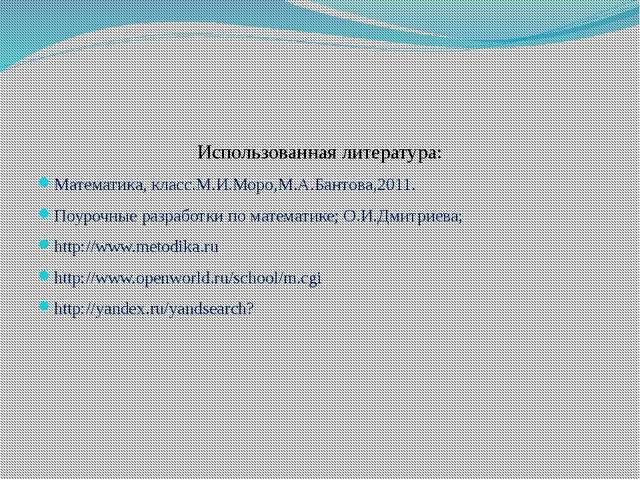 Использованная литература: Математика, класс.М.И.Моро,М.А.Бантова,2011. Поур...