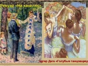 Ренуар «На качелях» Эдгар Дега «Голубые танцовщицы»