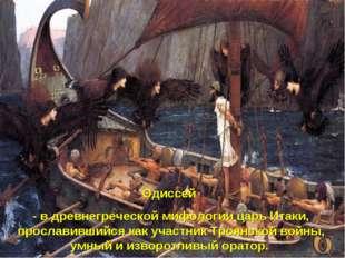 Одиссей - в древнегреческой мифологии царь Итаки, прославившийся как участник