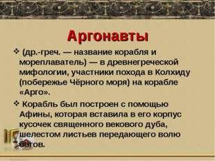 Аргонавты (др.-греч.— название корабля и мореплаватель)— в древнегреческой