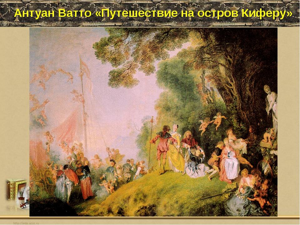 Антуан Ватто «Путешествие на остров Киферу»