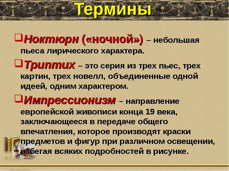 Термины Ноктюрн («ночной») – небольшая пьеса лирического характера. Триптих –...