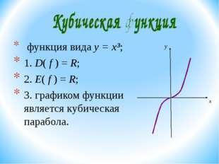 функция вида y = x³; 1. D( f ) = R; 2. E( f ) = R; 3. графиком функции являе