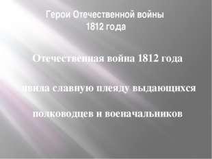 Герои Отечественной войны 1812 года Отечественная война 1812 года явила славн