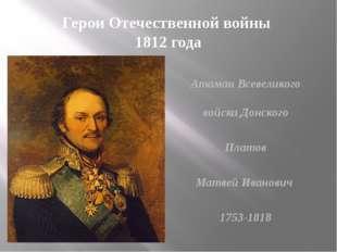 Герои Отечественной войны 1812 года Атаман Всевеликого войска Донского Платов