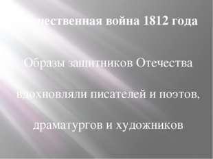 Отечественная война 1812 года Образы защитников Отечества вдохновляли писател
