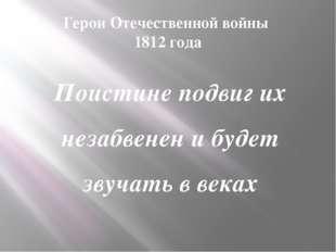Герои Отечественной войны 1812 года Поистине подвиг их незабвенен и будет зву