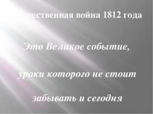 Отечественная война 1812 года Это Великое событие, уроки которого не стоит за