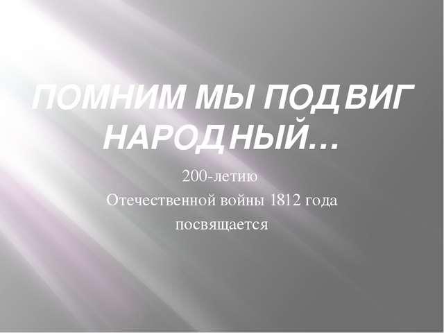 ПОМНИМ МЫ ПОДВИГ НАРОДНЫЙ… 200-летию Отечественной войны 1812 года посвящается
